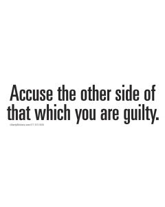 Accuse the other side of that which you are guilty